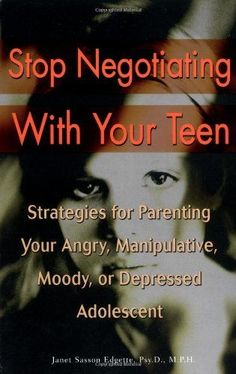 Stop Negotiating with Your Teen: Strategies for Parenting your Angry Manipulative Moody or Depressed Adolescent
