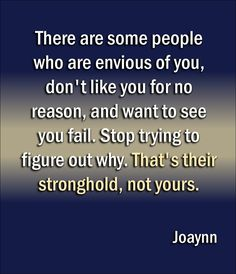 There are some people who are envious of you, don't like you for no reason, and want to see you fail. Stop trying to figure out why. That's their stronghold, not yours.