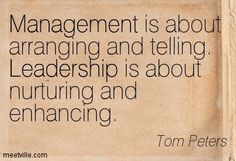 """""""Management is about arranging and telling. Leadership is about nurturing and enhancing."""""""