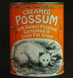 Creamed Possum: You know I always wondered if the Clampet's (Beverly Hillbillies) were making their dinner selections up - now I know they were for real.