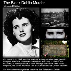 The Black Dahlia Murder. Although many consider this crime solved there is always some doubt as noone knows for sure what took place. Head to this link for the article (some content may disturb): http://www.theparanormalguide.com/1/post/2013/03/the-black-dahlia-murder.html