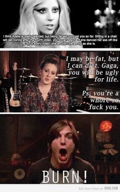 Hahaha! I LOVE ADELE!!!!!!!  P.s Gaga is fucking awful!