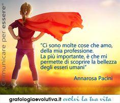 """Ci sono molte cose che amo, della mia professione. La più importante, è che mi permette di scoprire la bellezza degli esseri umani "" Annarosa Pacini  ""There are many things I love about my profession, the most important thing is that it allows me to discover the beauty of human beings"" Annarosa Pacini (in Italian. You can translate the page with Google translate) #quotes #aforismi #growth #passion #love #expressyourself #potential #handwriting #mindset"