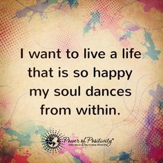 I want to live a life that is so happy my soul dances from within.