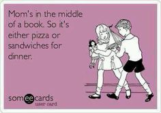 Mom's in the middle of a book. So it;s either pizza or sandwiches for dinner.