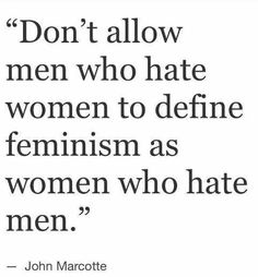 Don't allow women who hate men to define feminism as women who hate men either #weneedfeminism