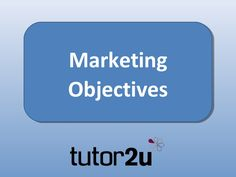 Marketing Objectives by tutor2u via slideshare