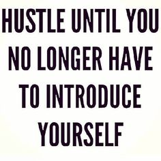 Hustle Until You No Longer Have to Introduce Yourself.
