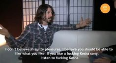 """I don't believe in guilty pleasures.  I believe you should be able to like what you like.  If you like a fucking Kesha song, listen to fucking Kesha."" Dave Grohl"