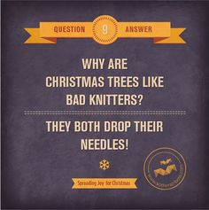 Q: Why are Christmas trees like bad knitters? A: They both drop their needles!