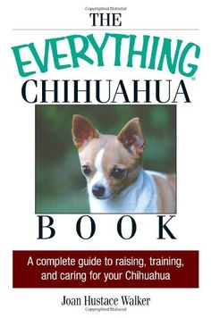The Everything Chihuahua Book: A Complete Guide to Raising, Training, And Caring for Your Chihuahua1-15-15
