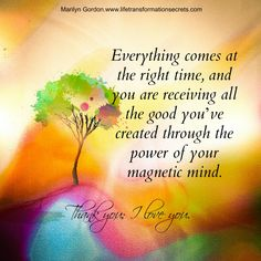 Everything comes at the right time, and you are receiving all the good you've created through the power of your magnetic mind. Keep going. Don't stop. The greatness in your heart and soul is manifesting for you and for the world. Thank you; I love you. Marilyn Gordon.www.lifetransformationsecrets.com