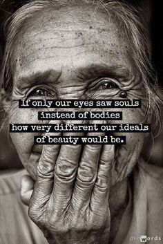 IF Only Your Eyes Saw Souls Instead Of Bodies How Very Different Out Ideals of Beauty Would Be.