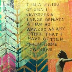 """I am a series of small victories..."" -- Bukowski"