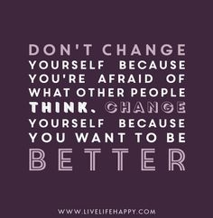 Don't change yourself because you're afraid of what people think. Change yourself because you want to be better.