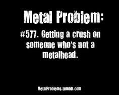 Me: *sees a cute guy* Ooh, I like him! *finds out he doesn't like metal or rock* Me: Grrrrr.... -_-