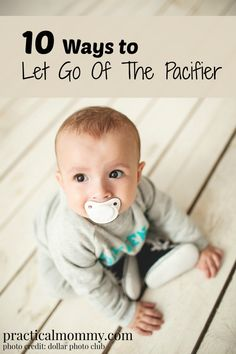 10 Ways to Let Go Of The Pacifier - from the binky fairy to quitting cold turkey, 10 ideas to get rid of the pacifier.
