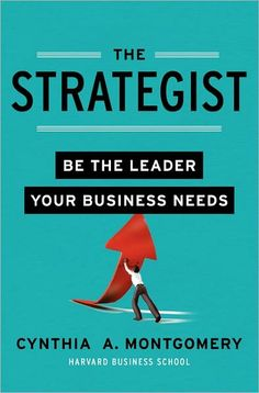 The Strategist: Be the Leader Your Business Needs  by Cynthia Montgomery