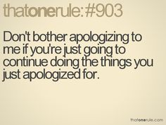 Don't apologize simply because you (or the bitch) want something! Apologize because you're ready to admit YOU did something wrong to someone! Don't make it about YOU... AGAIN!