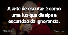 A arte de escutar é como uma luz que dissipa a escuridão da ignorância. — Dalai Lama Dalai Lama, Memes, Namaste, Sayings, Quotes, Words, Frases, Truths, Wisdom