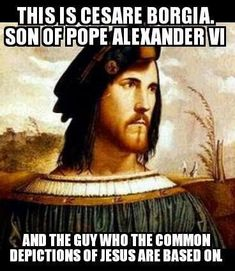"""I always wondered why anyone would paint Christ to look like a white man then found that one of the most infamous, cruel men in history, Cesare Borgia, became the """"model"""" for all pictures of Christ! The Jewish people were driven out of Rome by Pope Alexander VI, also one of the most corrupt men in history & the father of Cesare Borgia. There wasn't one thing religious or holy about this family. Cesare was considered a very handsome man & all other pieces of art picturing Christ were…"""