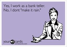 Yes, I work as a bank teller. No, I dont 'make it rain.' Nor do I give out 'free samples or extras' and for the love of god fill out your own slips beforehand!