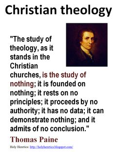 Atheism, Religion, Christianity, God is Imaginary, Thomas Paine. The study of theology, as it stands in the Christian churches, is the study of nothing; it is founded on nothing; it rests on no principles; it proceeds by no authority; it has no data; it can demonstrate nothing; and it admits of no conclusion.