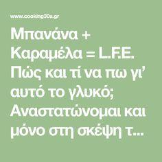 Μπανάνα + Καραμέλα = L.F.E. Πώς και τί να πω γι' αυτό το γλυκό; Αναστατώνομαι και μόνο στη σκέψη του! Το ίδιο παθαίνει και η Αλίκη – που με παρακαλάει να το φτιάξω – ο Eddy, ο Τάσος , η Μαρίτσα, ο Γιώργος, ο Κώστας και άλλοι πολλοί που το δοκίμασαν! Ορίστε λοιπόν η συνταγή …