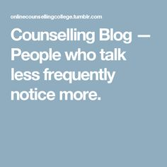 Counselling Blog — People who talk less frequently notice more.