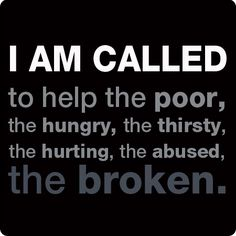 Re-pin if you are, too! I am called to help the poor, the hungry, the thirsty, the hurting, the abused, the broken.  www.BarnabasFund.org