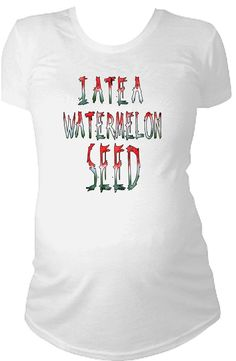 I ate a watermelon seed funny maternity by CustomTeesForTots, $21.99 omG I don't believe this. This is what my dear departed F I L  used to tell me allll the time when I was pregnant... Lol... He was a great pop pop. :-)