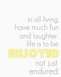 life is to be enjoyed not just endured. thank you, president hinckley. <3 (printable)