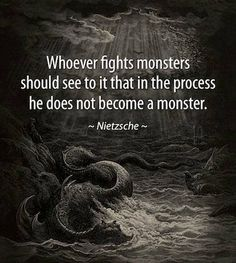 Whoever fights monsters should see to it that in the process he does not become a monster. - Nietzche