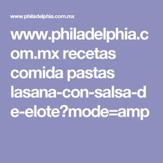 www.philadelphia.com.mx recetas comida pastas lasana-con-salsa-de-elote?mode=amp
