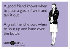 Wine could never replace a friend, though. It doesn't have the arm strength.