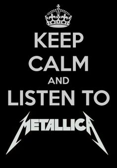 Keep calm and listen to Metallica.