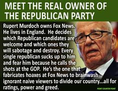 Meet the real owner of the Republican Party | Rupert Murdoch owns Fox News. He lives in England. He decides which Republican candidates are welcome and which ones they will sabotage and destroy. Every single republican sucks up to him and fear him because he calls the shots at the GOP. He's the one that fabricates hoaxes at Fox News to brainwash ignorant naive viewers to divide our country...all for ratings, power and greed.