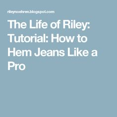 The Life of Riley: Tutorial: How to Hem Jeans Like a Pro