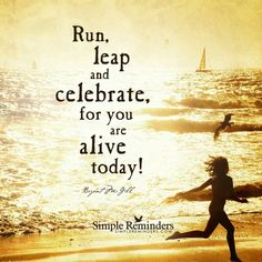 Run, leap and celebrate, for you are alive today!