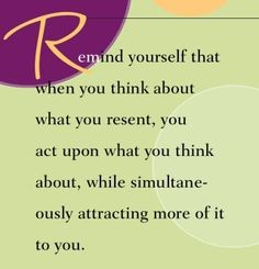 Remind yourself that when you think about what you resent, you act upon what you think about while simultaneously attracting more of it to you.  ~ Dr. Wayne Dyer