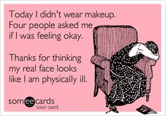 Today I didn't wear makeup. Four people asked me if I was feeling okay. Thanks for thinking my real face looks like I am physically ill. | Somewhat Topical Ecard