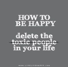 How to be happy: Delete the toxic people in your life.