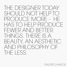 the designer today should not help to produce more - he has to help produce fewer and better things. there is a beauty, an aesthetic and philosophy of the less -- philippe starck