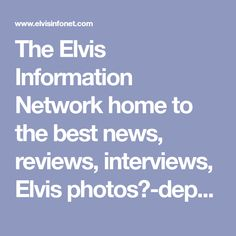 The Elvis Information Network home to the best news, reviews, interviews, Elvis photos∈-depth articles about the King of Rock&Roll, Elvis Aaron Presley...