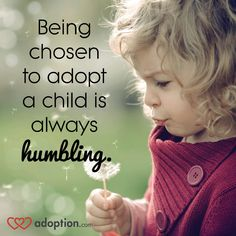 Being chosen to adopt a child is always humbling.