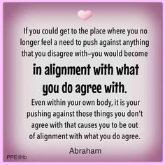 If you could get to the place where you no longer feel a need to push against anything that you disagree with, you would become in alignment with what you do agree with. Even within your body, it is your pushing against those things you don't agree with that causes you to be out of alignment with what you do agree. Abraham ~quote law of attraction