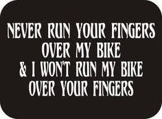 Touch my bike I'll break your fingers...