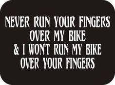 Touch my bike I'll break your fingers...