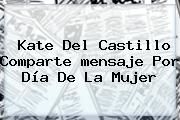 http://tecnoautos.com/wp-content/uploads/imagenes/tendencias/thumbs/kate-del-castillo-comparte-mensaje-por-dia-de-la-mujer.jpg Mensaje Del Dia De La Mujer. Kate del Castillo comparte mensaje por Día de la Mujer, Enlaces, Imágenes, Videos y Tweets - http://tecnoautos.com/actualidad/mensaje-del-dia-de-la-mujer-kate-del-castillo-comparte-mensaje-por-dia-de-la-mujer/