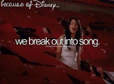 Because of Disney… We break out into song